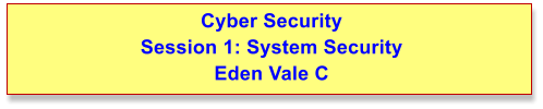 Cyber Security Session 1: System Security Eden Vale C