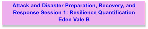 Attack and Disaster Preparation, Recovery, and Response Session 1: Resilience Quantification Eden Vale B
