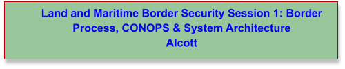 Land and Maritime Border Security Session 1: Border Process, CONOPS & System Architecture Alcott