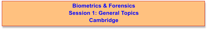 Biometrics & Forensics  Session 1: General Topics Cambridge