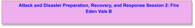 Attack and Disaster Preparation, Recovery, and Response Session 2: Fire Eden Vale B