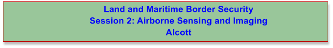 Land and Maritime Border Security  Session 2: Airborne Sensing and Imaging Alcott