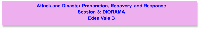 Attack and Disaster Preparation, Recovery, and Response  Session 3: DIORAMA Eden Vale B