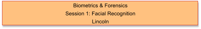 Biometrics & Forensics  Session 1: Facial Recognition Lincoln