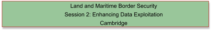 Land and Maritime Border Security  Session 2: Enhancing Data Exploitation Cambridge