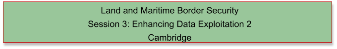Land and Maritime Border Security  Session 3: Enhancing Data Exploitation 2 Cambridge