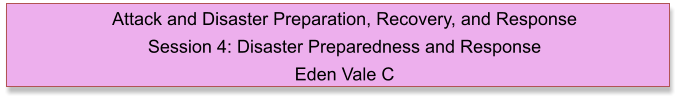 Attack and Disaster Preparation, Recovery, and Response  Session 4: Disaster Preparedness and Response Eden Vale C