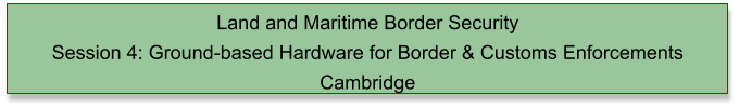 Land and Maritime Border Security  Session 4: Ground-based Hardware for Border & Customs Enforcements Cambridge