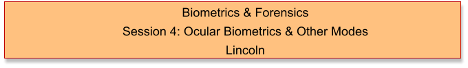 Biometrics & Forensics  Session 4: Ocular Biometrics & Other Modes Lincoln