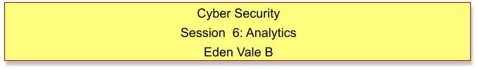 Cyber Security Session  6: Analytics Eden Vale B