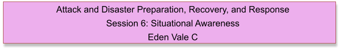 Attack and Disaster Preparation, Recovery, and Response  Session 6: Situational Awareness Eden Vale C