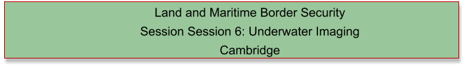 Land and Maritime Border Security  Session Session 6: Underwater Imaging Cambridge