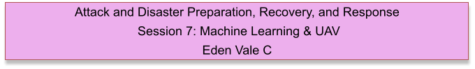 Attack and Disaster Preparation, Recovery, and Response  Session 7: Machine Learning & UAV  Eden Vale C