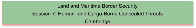 Land and Maritime Border Security  Session 7: Human- and Cargo-Borne Concealed Threats Cambridge
