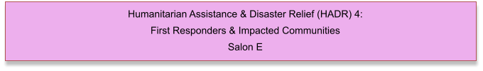Humanitarian Assistance & Disaster Relief (HADR) 4: First Responders & Impacted Communities Salon E